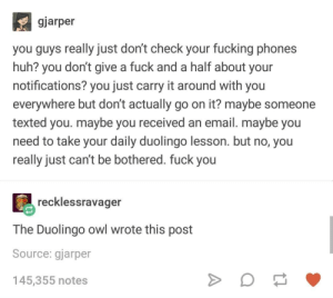 Fuck You, Fucking, and Huh: gjarper  you guys really just don't check your fucking phones  huh? you don't give a fuck and a half about your  notifications? you just carry it around with you  everywhere but don't actually go on it? maybe someone  texted you. maybe you received an email. maybe you  need to take your daily duolingo lesson. but no, you  really just can't be bothered. fuck you  recklessravager  The Duolingo owl wrote this post  Source: gjarper  145,355 notes BONJOUR, CONNARD