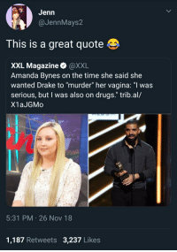 "Amanda Bynes, Drake, and Drugs: GJenn  @JennMays2  This is a great quote  XXL Magazine @XXL  Amanda Bynes on the time she said she  wanted Drake to ""murder"" her vagina: ""I was  serious, but I was also on drugs."" trib.al/  X1aJGMo  5:31 PM 26 Nov 18  1,187 Retweets 3,237 Likes"