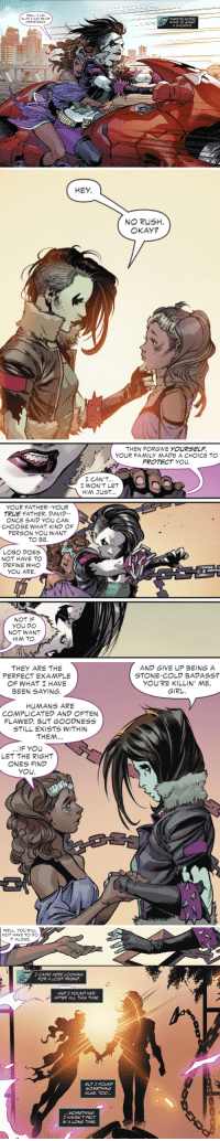 "dmg-thawhale:  ginnosaji:  ""Harold, they're lesbians"" Teen Titans #25 (2018)  *winks at @randomnightlord*  I feel called out. : GLAD CAN BE OF  ASSISTANCE  THERE'RE WORSE  WAYS TO SPEND  A SATURDAY   HEY  NO RUSH  OKAY?   THEN FORGIVE YOURSELF.  YOUR FAMILY MADE A CHOICE TO  PROTECT YOU  I CAN'T  I WON'T LET  HIM JUST  YOUR FATHER--YOUR  TRUE FATHER, DAVID  ONCE SAID YOU CAN  CHOOSE WHAT KIND OF  PERSON YOU WANT  TO BE  LOBO DOES  NOT HAVE TO  DEFINE WHO  YOU ARE  NOT IF  YOU DO  NOT WANT  HIM TO   THEY ARE THE  PERFECT EXAMPLE  OF WHAT HAVE  BEEN SAYING.  AND GIVE UP BEING A  STONE-COLD BADASS?  YOU'RE KILLIN' ME,  GIRL  HUMANS ARE  COMPLICATED AND OFTEN  FLAWED. BUT GOODNESS  STILL EXISTS WITHIN  THEM.  ...IF YOU  LET THE RIGHT  NES FIND  you   WELL, YoU WILL  NOT HAVE TO DO  IT ALONE.  CAME HERE LOOKING  FOR A LOST FRIEND  AND I FOUND HER  AFTER ALL THIS TIME  BUT I FOUND  SOMETHING  ELSE, TOO...  SOMETHING  I HAVEN'T FELT  IN A LONG TIME dmg-thawhale:  ginnosaji:  ""Harold, they're lesbians"" Teen Titans #25 (2018)  *winks at @randomnightlord*  I feel called out."