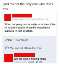 Finding Nemo, Memes, and Movies: glad I'm not the only one who does  this  IS  3 hours ago near Huntley, Illinois .  When people go underwater in movies, i like  to hold my breath to see if I would have  survived in that situation.  UnlikeComment  You and 46 others like this  almost died in finding nemo  3 hours ago . Unlike、 39 😂lol