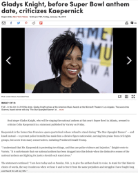 "San Francisco 49ers, Being Alone, and Colin Kaepernick: Gladys Knight, before Super Bowl anthem  dafe, crificizes Kaepernick  Sopan Deb, New York Times 12:55 pm PST, Friday, January 18, 2019  a 35  Photo: Jordan Strauss, Associated Press  IMAGE 1 OF 33  FILE In this Oct. 9, 2018 file photo, Gladys Knight arrives at the American Music Awards at the Microsoft Theater in Los Angeles. The seven-time  Grammy Award-winner will sing ""The Star-Spangled Banner"" at.. more  Soul singer Gladys Knight, who will be singing the national anthem at this year's Super Bowl in Atlanta, seemed to  criticize Colin Kaepernick in a statement published by Variety on Friday  Kaepernick is the former San Francisco 49ers quarterback whose refusal to stand during ""The Star-Spangled Banner"" - and  kneel instead - to protest police brutality has made him a divisive figure nationwide, earning him praise from civil rights  groups, but scorn from many conservatives, including President Donald Trump  ""I understand that Mr. Kaepernick is protesting two things, and they are police violence and injustice,"" Knight wrote to  Variety. ""It is unfortunate that our national anthem has been dragged into this debate when the distinctive senses of the  national anthem and fighting for justice should each stand alone.""  The statement continued: ""I am here today and on Sunday, Feb. 3, to give the anthem back its voice, to stand for that historic  choice of words, the way it unites us when we hear it and to free it from the same prejudices and struggles I have fought long  and hard for all my life."