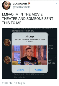 """Blackpeopletwitter, Iphone, and Phone: GLAM GOTH  @TheGlamGoth  LMFAO IM IN THE MOVIE  THEATER AND SOMEONE SENT  THIS TO ME  chiropractor? Gen dr?  AirDrop  """"Michael's iPhone"""" would like to share  a photo.  new  Imao.  get  but you  Get offyophone!  # TheView  Decline  Accept  Replying to @NickNBeauty and  @susdante  11:37 PM 18 Aug 17 <p>#still on the phone (via /r/BlackPeopleTwitter)</p>"""