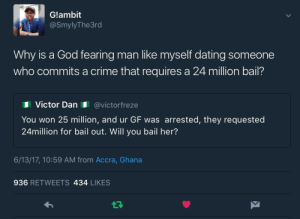 Gotta have a moral code: Glambit  @SmylyThe3rd  Why is a God fearing man like mysef dating someone  who commits a crime that requires a 24 million bail?  Victor Dan @victorfreze  You won 25 million, and ur GF was arrested, they requested  24million for bail out. Will you bail her?  6/13/17, 10:59 AM from Accra, Ghana  936 RETWEETS 434 LIKES Gotta have a moral code
