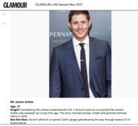 Memes, Gymnastics, and Ghostbusters: GLAMOUR  GLAMOUR's 100 Sexiest Men 2017  PERNAT  66. Jensen Ackles  Age: 38  Single? Considering he's almost supernaturally hot, it should come as no surprise that Jensen  Ackles was snapped up a long time ago. The actor married actress, model and gymnast Danneel  Harris in 2010.  See Him Next: He ain't afraid of no ghost! Catch Jensen ghostbusting his way through season 12 of  Su  atural 100 sexiest men of 2017 Jensen at #66 glamourmagazine.co.uk/gallery/glamour-100-sexiest-men-2017  Chinmayee