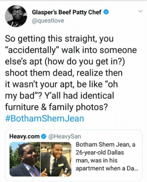 "Bad, Be Like, and Beef: Glasper's Beef Patty Chef  @questlove  So getting this straight, you  accidentally"" walk into someone  else's apt (how do you get in?)  shoot them dead, realize then  it wasn't your apt, be like ""oh  my bad""? Y'all had identical  furniture & family photos?  #BothamShemJean  UD  Heavy.com@HeavySan  Botham Shem Jean, a  26-year-old Dallas  man, was in his  apartment when a Da.. Queslove calling BS. This is the reason theyre taking a knee. by foreverwasted MORE MEMES"