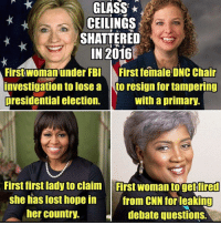 cnn.com, Fbi, and Memes: GLASS  CEILINGS  SHATTERED  IN 2016  First woman under FBI  First female DNC Chair  investigation to lose a Nto resign for tampering  presidential election.  With a primary.  First first lady to claim First woman to fired  She has lost hope in  from CNN for leaking  her country.  debate questions.