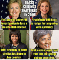 Fbi, Memes, and Presidential Election: GLASS  CEILINGS  SHATTERED  IN 2016  First woman under FBI First female DNC Chair  Investigation to lose a  to resign for tampering  presidential election.  with a primary.  First first ladyto claim Frst woman togetiired  she has lost hope in from CNN for leaking  her country.  debate questions.