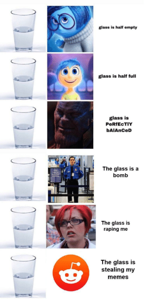 Be Like, Dank, and Memes: glass is half empty  glass is half full  glass is  PeRfEcTIY  bAIAnCeD  here fr  expedited  screening  The glass is a  bomb  The glass is  raping me  The glass is  stealing my  memes It really do be like that by Danny-DevitoTrashMan MORE MEMES