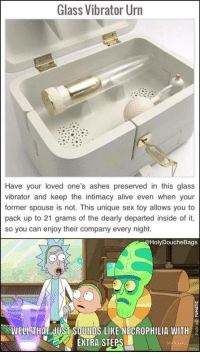 Extra Steps: Glass Vibrator Urn  Have your loved one's ashes preserved in this glass  vibrator and keep the intimacy alive even when your  former spouse is not. This unique sex toy allows you to  pack up to 21 grams of the dearly departed inside of it,  so you can enjoy their company every night.  HolyDoucheBags  WELLSTHAT JUSISOUNDS LIKE NECROPHILIA WITH  EXTRA STEPS