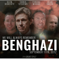 "America, Guns, and Memes: GLEN  CHRIS  DOHERTY STEVENS WOODS  SEAN  SMITH  TYRONE  WE WILL ALWAYS REMEMBER  BENGHAZi  SEPTEMBER 11TH, 2012  GRUNT STYLE"" Remember Benghazi . . . . Conservative America SupportOurTroops American Gun Constitution Politics benghazi President september11th Capitalism Military MikePence 911 Republican Mattis TrumpPence Guns AmericaFirst USA Political DonaldTrump Freedom Liberty Veteran Patriot september11th Government PresidentTrump Partners @conservative_panda @reasonoveremotion @conservative.american @too_savage_for_democrats @conservative.nation1776 @keepamerica.usa -------------------- Contact me ●Email- RaisedRightAlwaysRight@gmail.com ●KIK- @Raised_Right_ ●Send me letters! Raised Right, 5753 Hwy 85 North, 2486 Crestview, Fl 32536 (Business address, i do not live in Crestview)"