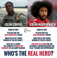 "BIG DIFFERENCE! 🇺🇸: GLEN COFFEE  BORN IN 1987  PLAYED FOR THE  COLIN KAEPERNICK  BORN IN 1987  TURNING  POINT USA  PLAYED FOR THE  SAN FRANCISCO 49ERS  SAN FRANCISCO 49ERS  DRAFTED IN THE THIRD  DRAFTED IN THE THIRD  ROUND OF THE NFL DRAFT  ROUND OF THE NFL DRAFT  GAVE UP A LAVISH  COUNTRY AS AN ARMY RANGER  REFUSED TO STAND FOR THE  NATIONAL ANTHEM BECAUSE THE  FLAG ""STANDS FOR OPPRESSION""  NFL CAREER TO S  ERVE HIS  WHO'S THE REAL HERO? BIG DIFFERENCE! 🇺🇸"