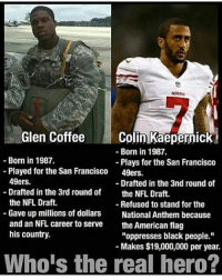 """San Francisco 49ers, America, and Colin Kaepernick: Glen Coffee  Colin Kaepernick  Born in 1987.  Born in 1987.  Plays for the San Francisco  Played for the San Francisco  49ers.  49ers.  Drafted in the 3nd round of  Drafted in the 3rd round of  the NFL Draft.  the NFL Draft.  Refused to stand for the  Gave up millions of dollars  National Anthem because  and an NFL career to serve  the American flag  his country.  """"oppresses black people.""""  Makes $19,000,000 per year.  Whois the real hero? Haven't heard anything about the oppressed asshole for a while. Is he still refusing to stand? americaneagle stupidliberals secondamendment trump donaldtrump conservative hillno feelthebern Bernie killary hillary hillaryclinton murica merica america military guns patriot politics gop republican democrat nobama obama MAGA calexit potus politicallyincorrect humor"""