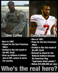 """San Francisco 49ers, Colin Kaepernick, and Memes: Glen Coffee  Colin Kaepernick  Born in 1987.  Born in 1987.  Plays for the San Francisco  Played for the San Francisco  49ers.  49ers.  Drafted in the 3nd round of  Drafted in the 3rd round of  the NFL Draft  the NFL Draft.  Refused to stand for the  Gave up millions of dollars  National Anthem because  and an NFL career to serve  the American flag  his country.  """"oppresses black people.""""  Makes $19,000,000 per year.  Who is the real hero? ~L"""