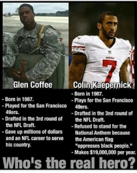 "San Francisco 49ers, America, and Colin Kaepernick: Glen Coffee  Colin Kaepernick  Born in 1987.  Born in 1987.  Plays for the San Francisco  Played for the San Francisco  49ers  49ers.  Drafted in the 3nd round of  Drafted in the 3rd round of  the NFL Draft.  the NFL Draft.  Refused to stand for the  Gave up millions of dollars  National Anthem because  and an NFL career to serve  the American flag  his country.  ""oppresses black people.""  Makes $19,000,000 per year.  Whois the real hero? Repost from @mericanfury Haven't heard anything about the oppressed asshole for a while. Is he still refusing to stand? americanveterans veterans usveterans usmilitary usarmy supportveterans honorvets usvets america usa patriot uspatriot americanpatriot supportourtroops godblessourtroops ustroops americantroops semperfi military remembereveryonedeployed deployed starsandstripes americanflag usflag respecttheflag marines navy airforce"