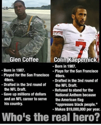 """San Francisco 49ers, Memes, and Nfl: Glen CoffeeColin Kaepernick  -Born in 1987.  Born in 1987.  Plays for the San Francisco  49ers.  -Played for the San Francisco  49ers.  Drafted in the 3rd round of  the NFL Draft.  Gave up millions of dollars  and an NFL career to serve  his country.  - Drafted in the 3nd round of  the NFL Draft.  - Refused to stand for the  National Anthem because  the American flag  """"oppresses black people.""""  Makes $19,000,000 per year.  Who's the real hero? Glen Coffee is the man!! Via: @militarydaily.inc"""