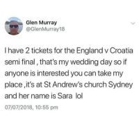 Nice name: Glen Murray  @GlenMurray18  I have 2 tickets for the England v Croatia  semi final, that's my wedding day so if  anyone is interested you can take my  place,it's at St Andrew's church Sydney  and her name is Sara lol  07/07/2018, 10:55 pm Nice name