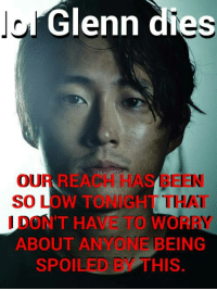 Glenn: Glenn dies  EEN  so LOW TO NUGHT THAT  T HAVE TO WO  NE BEING  ABOUT AN  SPOILED  HIS