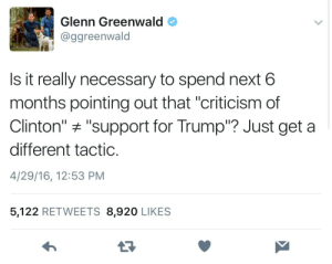 """Trump, Criticism, and Next: Glenn Greenwald  @ggreenwald  Is it really necessary to spend next 6  months pointing out that """"criticism of  Clinton"""" """"support for Trump? Just get a  different tactic.  4/29/16, 12:53 PM  5,122 RETWEETS 8,920 LIKES"""