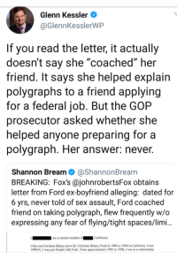 "Advice, Friends, and Sex: Glenn Kessler  @GlennKesslerWP  If you read the letter, it actually  doesn't say she ""coached"" her  friend. It says she helped explain  polygraphs to a friend applying  for a federal job. But the GOP  prosecutor asked Whetner she  helped anyone preparing for a  polygraph. Her answer: never.  Shannon Bream @ShannonBream  BREAKING: Fox's @johnrobertsFox obtains  letter from Ford ex-boyfriend alleging: dated for  6 yrs, never told of sex assault, Ford coached  friend on taking polygraph, flew frequently w/o  expressing any fear of flying/tight spaces/limi..  am a current resident ofCalifornia  I first met Christine Blasey (now Dr.Christine Blasey Ford) in 1989 or 1990 in California. From  990-91, I was just friends with Ford. From approximately 1992 to 1998, I was in a relationship"