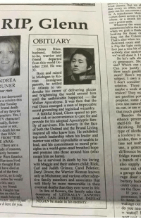 Drunk, Fam, and Family: Glenn  OBITUARY  Glenn  Rhee,  husband,  father-  to-be, warrior and  from this world Oc-  tober 23rd. He was  Born and raised  in Michigan  to Ko-  NDREA  mmigrant  parents, he settled  Atlanta to un-  career of around him  too depressed  and brightening the world the  e a column this  until the unthinkable happened  Apocalypse. It was then that the  real Glenn a man of fter Sunday  moral grounding and logistical wizardry  of my favorite  A faithful friend, Glenn spared no per-  aracters. Yes, I  sonal risk or inconvenience to care for and  TV character!  rovide for his adopted Apocalyptic fam  ually, fiction-  acter or not,  of both the Undead and the Brutal Livin  s death hit me  than HAN  top-notch leadership when his leader and  FROM THE  mentor was either unavailable or unable to  E AWAK.  lead, and his commitment to moral prin-  IThere are a  ciples in a world-gone-mad breathed ho  ode of reasons,  and promise into those around him (who  ainly because  r Wars fanatics meant him no harm).  He is survived in death by his loving  Harrison Ford  s thought Han  have died at  d of the first  Daryl Dixon; the Warrior Woman known  only as Michonne, and various other ado  tive family members and associates that  this one)  ill likely be more memorable in the  my friend  eventual deaths than they ever were in life  k Vaughn has  of flowers, the family asks that  ten an obit for  donations of LITERALLY ANYONE  WHO CAN HEP DEFEAT  NEGAN be made in his memory  much beloved  racter andnijust  it here for you.  we al  nd Morms.  Ihal  transformer blow  comes down a lit  where, drunk dri  sometimes left the  grab a flash  looking for those ca  out the That's also when we  darkened room and  flip the feel just a wee bit si  nobody else notice  we've all done it. t  So let's talk abo  Can you justify  subject. I own a  I don't consider  solution. Three  maybe a week at  reason? They rec  are gasoline pow  propane, some  even use natura  us can or are  that much gasol  Besides th  ethanol percen  shelf life for  shrinking. Et  type of alcoho  a tendency to  ecules, thus r  line not usab  use, a genera  difference be  fridge runni  a bunch of s  also supply  Water out  a garage do  rage door o  battery back  older ones a  on the flow  If you  generator, h  to keep in  wattage out  do you nee  watts? Someone actually did an obituary for Glenn.