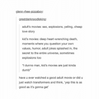 """why isn't finding nemo classified as an adult movie... like there's some dark stuff there -b tumblrtextpost tumblr tumblrfunny tumblrcomedy textpost comedy me same funny haha hahaha relatable lol fandoms supernatural harrypotter youtube phandom allthehashtags sorryforthehashtags illstopnow: glenn-rhee-pizzaboy:  great darknoodleking  adult's movies: sex, explosions, yelling, cheap  love story  kid's movies: deep heart-wrenching death,  moments where you question your own  values, humor, adult jokes splashed in, the  secret to the entire universe, sometimes  explosions too  """"I dunno man, kid's movies are just kinda  dumb""""  have u ever watched a good adult movie or did u  just watch transformers and think, 'yep this is as  good as it's gonna get why isn't finding nemo classified as an adult movie... like there's some dark stuff there -b tumblrtextpost tumblr tumblrfunny tumblrcomedy textpost comedy me same funny haha hahaha relatable lol fandoms supernatural harrypotter youtube phandom allthehashtags sorryforthehashtags illstopnow"""