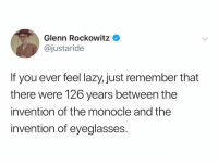 Lazy, Twitter, and Glasses: Glenn Rockowitz  @justaride  If you ever feel lazy,just remember that  there were 126 years between the  invention of the monocle and the  invention of eyeglasses. Cause monocles are for the sophisticated and glasses r for nerds (Twitter: justaride)