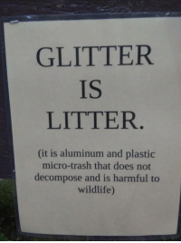 Trash, Plastic, and Micro: GLITTER  IS  LITTER  (it is aluminum and plastic  micro-trash that does not  decompose and is harmful to  wildlife) Glitter is Litter.