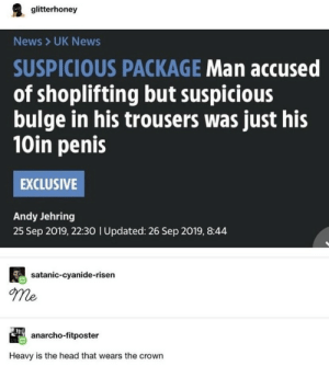 Head, News, and Penis: glitterhoney  News UK News  SUSPICIOUS PACKAGE Man accused  of shoplifting but suspicious  bulge in his trousers was just his  10in penis  EXCLUSIVE  Andy Jehring  25 Sep 2019, 22:30 I Updated: 26 Sep 2019, 8:44  satanic-cyanide-risen  me  anarcho-fitposter  Heavy is the head that wears the crown .