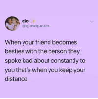 Besties: glo  @glowquotes  When your friend becomes  besties with the person they  spoke bad about constantly to  you that's when you keep your  distance