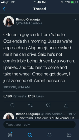 Wonderful sense of entitlement by 2mizeen MORE MEMES: glo LTE  11:40 AM  Thread  Bimbo Olagunju  CallMeAbimbola  Offered a guy a ride from Yaba to  Obalende this morning. Just as we're  approaching Alagomeji, uncle asked  me if he can drive. Said he's not  comfortable being driven by a woman  lparked and told him to come and  take the wheel. Once he got down,I  just zoomed off. Arrant nonsense  10/30/18, 9:14 AM  8,196 Retweets 17.3K Likes  Bimbo Olagunju @CallMeAbimb... 1d  Funny thing is the auy is quite voung. He  Tweet your reply Wonderful sense of entitlement by 2mizeen MORE MEMES