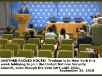 New York: Global  ANOTHER PACKED HOUSE! Trudeau is in New York this  week lobbying to join the United Nations Security  Council, even though the vote isn't until 2021.  September 24, 2018