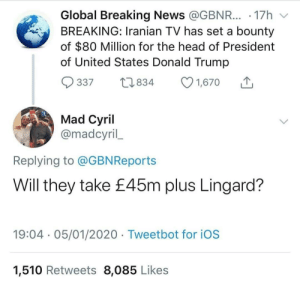 Savage 😂😂🤣 https://t.co/1CZUYovuIp: Global Breaking News @GBNR... · 17h  BREAKING: Iranian TV has set a bounty  of $80 Million for the head of President  of United States Donald Trump  O 1,670  27834  337  Mad Cyril  @madcyril_  Replying to @GBNReports  Will they take £45m plus Lingard?  19:04 · 05/01/2020 · Tweetbot for iOS  1,510 Retweets 8,085 Likes Savage 😂😂🤣 https://t.co/1CZUYovuIp
