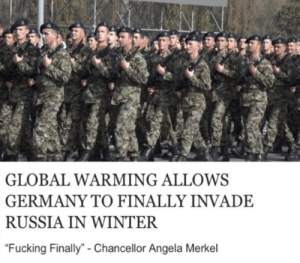 """Fucking, Global Warming, and Winter: GLOBAL WARMING ALLOWS  GERMANY TO FINALLY INVADE  RUSSIA IN WINTER  """"Fucking Finally""""- Chancellor Angela Merkel I'm european :/"""