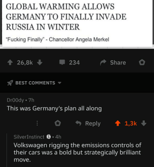"""Cars, Fucking, and Global Warming: GLOBAL WARMING ALLOWS  GERMANY TO FINALLY INVADE  RUSSIA IN WINTER  """"Fucking Finally"""" - Chancellor Angela Merkel  234  T 26,8k  Share  BEST COMMENTS  DrOOdy 7h  This was Germany's plan all along  Reply  1,3k  SilverInstinct S 4h  Volkswagen rigging the emissions controls of  their cars was a bold but strategically brilliant  move."""