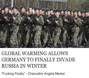 """Fucking, Global Warming, and Winter: GLOBAL WARMING ALLOWS  GERMANY TO FINALLY INVADE  RUSSIA IN WINTER  """"Fucking Finally"""" - Chancellor Angela Merkel"""
