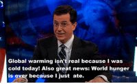 epicjohndoe:  Stephen Colbert's Opinion On Climate Change: Global warming isn't real because I was  cold today! Also great news: World hunger  is over because I just ate. epicjohndoe:  Stephen Colbert's Opinion On Climate Change