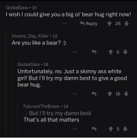 <p>A really cute exchange i found on r/confessions</p>: GlobalGaia 1d  I wish I could give you a big ol' bear hug right now!  Reply 26  Dooms_Day_Killer.ld  Are you like a bear?:)  6  GlobalGaia 1d  Unfortunately, no. Just a skinny ass white  girl! But l'll try my damn best to give a good  bear hug.  FulcrumTheBrave 1d  But I'll try my damn best  That's all that matters  5 <p>A really cute exchange i found on r/confessions</p>