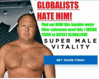 Humble, Today, and Water: GLOBALISTS  HATE HIM!  Find out HOW this humble water  filter salesman used this 1WEIRD  TRICK to DEFEAT GLOBALISMI  SUPER MALE  VITALITY  GET YOURS TODAY
