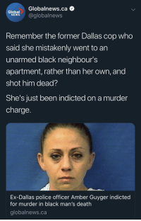 Blackpeopletwitter, Hoe, and Police: Globalnews.ca  lobel@globalnews  Remember the former Dallas cop who  said she mistakenly went to an  unarmed black neighbour's  apartment, rather than her own, and  shot him dead?  She's JUst been indicted on a murder  charge  Ex-Dallas police officer Amber Guyger indicted  for murder in black man's death  globalnews.ca Hasta Luego hoe! (via /r/BlackPeopleTwitter)