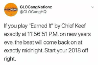 """Chief Keef, Earned It, and Memes: GLOGangNationz  @GLOGangHQ  GOGANG  HATIOH  If you play """"Earned It"""" by Chief Keef  exactly at 11:56:51 P.M. on new years  eve, the beat will come back on at  exactly midnight. Start your 2018 off  right Aye.. the beat go off? 🙌🎉🔈 @gloganghq @chieffkeeffsossa @worldstar WSHH"""