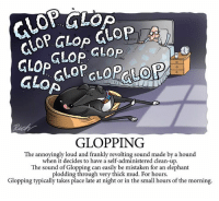 Good night 😜: GLopGLop GLop  GLOPPING  The annoyingly loud and frankly revolting sound made by a hound  when it decides to have a self-administered clean-up.  The sound of Glopping can easily be mistaken for an elephant  plodding through very thick mud. For hours.  Glopping typically takes place late at night or in the small hours of the morning Good night 😜