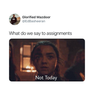 Today, What, and Not Today: Glorified Mazdoor  @EdBasheeran  What do we say to assignments  Not Today 😂