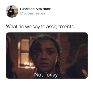 Today, What, and Not Today: Glorified Mazdoor  @EdBasheeran  What do we say to assignments  Not Today Not Today
