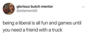 Hey man can I borrow your truck this weekend?: glorious butch mentor  @edamamiiii  being a liberal is all fun and games until  you need a friend with a truck Hey man can I borrow your truck this weekend?