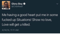 Is Chief Keef right or nah? https://t.co/oCKFbJtYmL: Glory Boy  (a Chief Keef  Me having a good heart put me in some  fucked up Situations! Show no love,  Love will get u killed  4/14/14, 11:11 AM Is Chief Keef right or nah? https://t.co/oCKFbJtYmL