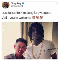 Anaconda, Blackpeopletwitter, and Kim Jong-Un: Glory Boy  @ChiefKeef  Just talked to Kim Jong Un, we good  y 'al.. you're welcome 100 100 100  @chiefkeefsintern <p>we good y'all.. (via /r/BlackPeopleTwitter)</p>