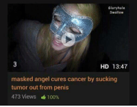 RIP Veronesi: Glory hole  Swallow  HD 13:47  masked angel cures cancer by sucking  tumor out from penis  473 Views 100% RIP Veronesi