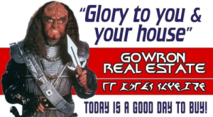 "Star Trek, Wine, and Good: ""Glory to you&  your house""  GOWRON  REAL ESTATE  rTBTE EITE  TODAY IS A GOOD DAY TO BUY! Let's celebrate your purchase with a barrel of blood wine"