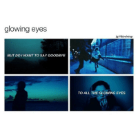 I RLLY LIKE RHIS 1: glowing eyes  BUT DO I WANT TO SAY GOODBYE  igll@lovintop  TO ALL THE GLOWING EYES I RLLY LIKE RHIS 1