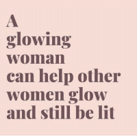 Help: glowing  woman  can help other  women glow  and still be lit